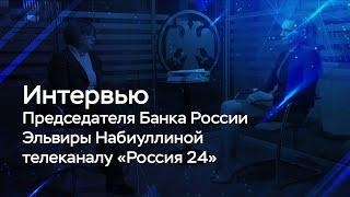 Интервью Председателя Банка России Эльвиры Набиуллиной телеканалу «Россия 24»