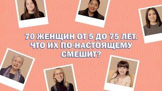 70 женщин в возрасте от 5 до 75 лет рассказывают что их по настоящему смешит
