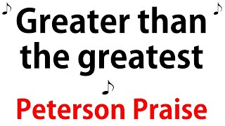 Greater Than The Greatest - Peterson Praise