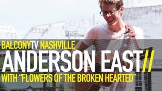 ANDERSON EAST - FLOWERS OF THE BROKEN HEARTED (BalconyTV)