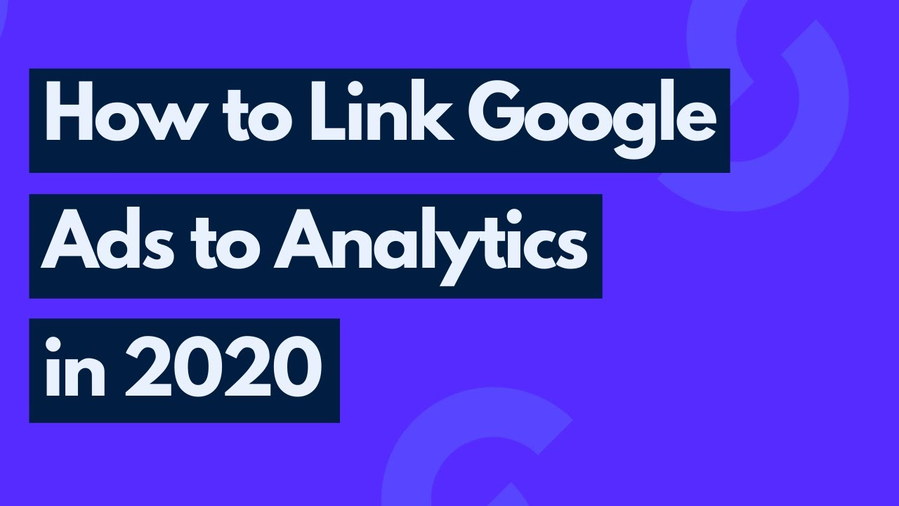 How to Link Google Ads to Google Analytics in 2020