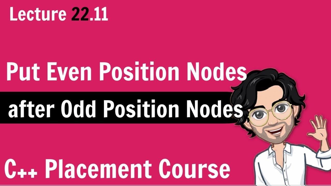 Put Even Position Nodes after Odd Position Nodes | C++ Placement Course | Lecture 22.11