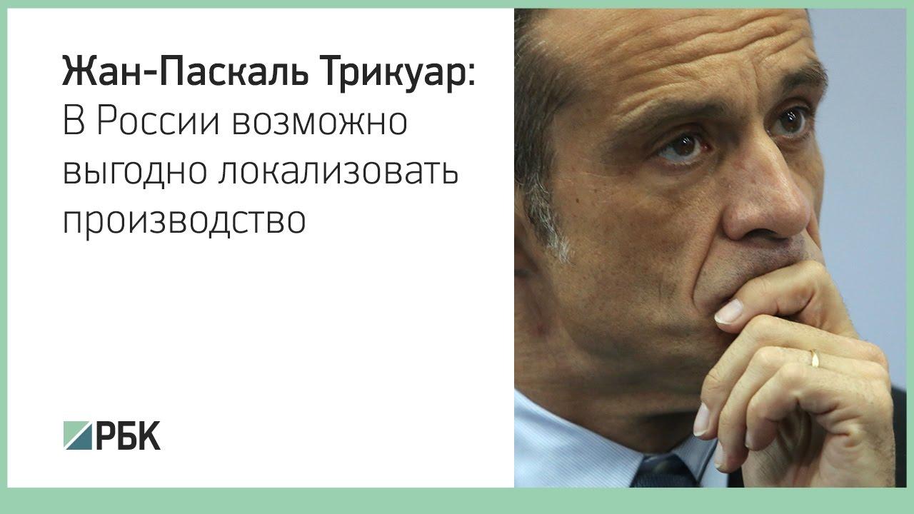 Жан-Паскаль Трикуар: В России возможно выгодно локализовать производство