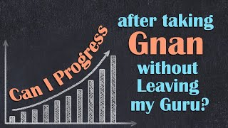 Can I Progress after taking Gnan without Leaving my Guru?