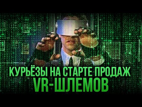 Курьёзы на старте продаж VR-шлемов. Oculus Rift и HTC V...