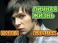 Павел Баршак - биография, личная жизнь, жена, дети. Актер сериала Чужая кровь