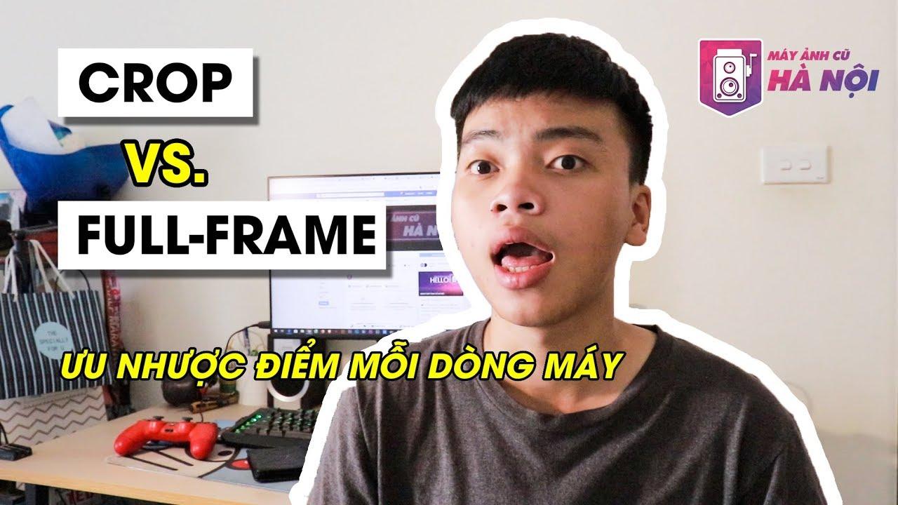 Máy ảnh Crop VS Máy ảnh Fullframe ✅ Máy ảnh cũ Hà Nội