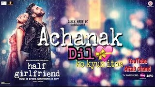 Achanak Dil Ko Kyu Itna (Full video song) | Half girlfriend | Shraddha