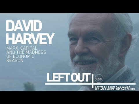 Left Out: David Harvey on Marx, Capital & the Madness of Economic Reason