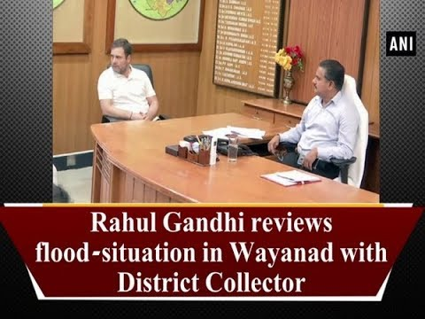 Rahul Gandhi reviews flood-situation in Wayanad with District Collector