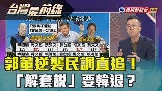 【台灣最前線】(下)郭董逆襲民調直追! 「解套說」要韓退? 2019.05.21