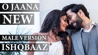 Ishqbaaz | O Jaana New Song Male Version Full