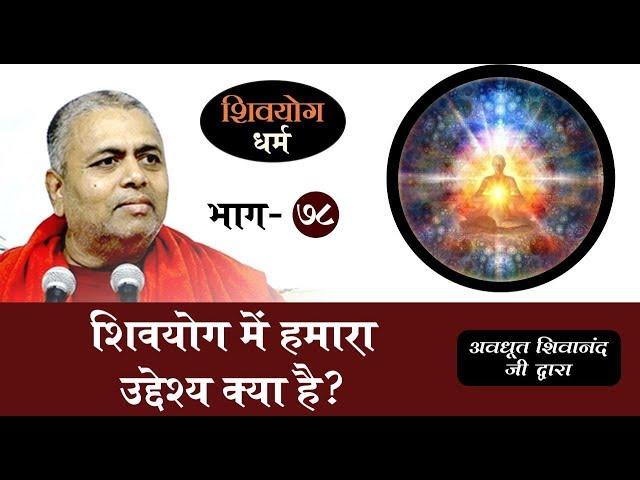 शिव योग धर्म, भाग 78 : शिव योग में हमारा उद्देश्य क्या है?