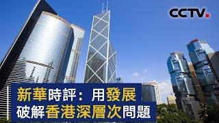 新华时评:坐言起行,用发展切实破解香港社会深层次问题 | CCTV