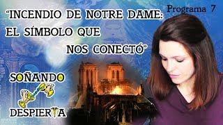 Programa 7 ► INCENDIO DE NOTRE DAME ⚜ EL SÍMBOLO QUE NOS CONECTÓ