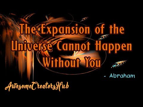 Abraham Hicks snippet:  The Expansion of the Universe Cannot Happen Without You