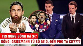 TIN NÓNG BÓNG ĐÁ 3/7 |NÓNG: Barca đẩy Griezmann đến Juve phò tá CR7? Ramos tỏa sáng Real bỏ xa Barca