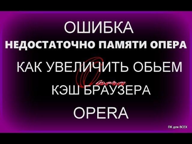 Недостаточно памяти ошибка!Как увеличить кэш в Опера!