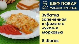 Зубатка запечённая в фольге с луком и морковью . Рецепт от шеф повара Максима Григорьева