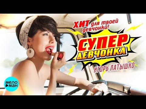 Игорь Латышко - Супер девчонка
