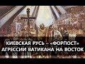 Киевская Русь – «форпост» агрессии Ватикана на Восток. Александр Пыжиков