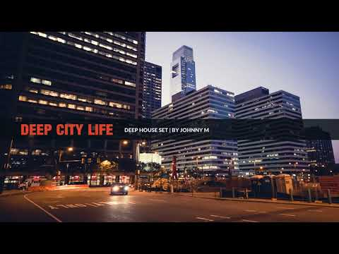 Deep City Life | Deep House Set | 2018 Mixed By Johnny M