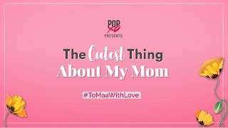 The Cutest Thing About My Mom - POPxo