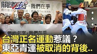 台灣正名運動惹議?東亞青運被取消的背後  - 關鍵時刻精選 馬西屏 黃世聰 朱學恒