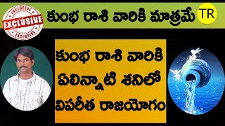 కుంభ రాశి వారికి ఏలిన్నాటి శనిలో విపరీత రాజయోగం Exclusive Video For Kumbha Rasi || TR CREATIONS ||