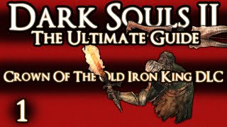 DARK SOULS 2 : THE ULTIMATE GUIDE - PART 1 OF 3 - CROWN OF THE OLD IRON KING DLC GUIDE