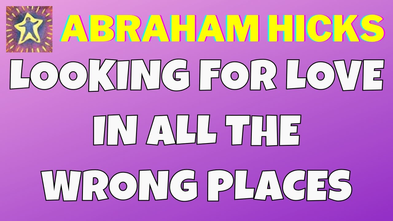 Abraham Hicks Looking For Love In All The Wrong Places Master Law Of Attraction