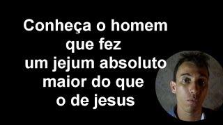 CONHEÇA O HOMEM QUE FEZ UM JEJUM ABSOLUTO MAIOR DO QUE O DE CRISTO