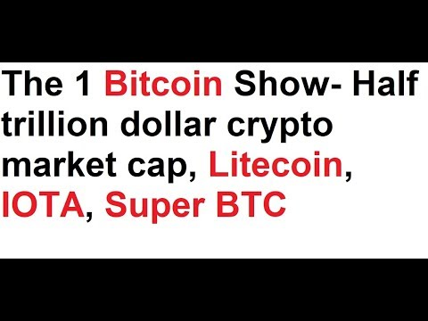 The 1 Bitcoin Show- Half trillion dollar crypto market cap, Litecoin, IOTA, Super BTC, Bcash