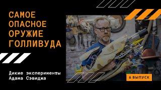 САМОЕ ОПАСНОЕ ОРУЖИЕ ГОЛЛИВУДА   Дикие эксперименты Адама Сэвиджа   6 выпуск
