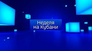 Неделя на Кубани, итоги недели, выпуск от 18.08.2019