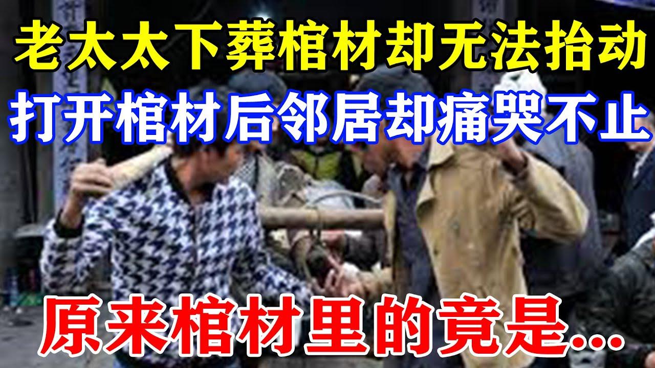 【中国故事】老太太下葬棺材却无法抬动,打开棺材后邻居却痛哭不止,原来棺材里的竟是