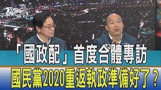 【少康開講】「國政配」首度合體專訪 國民黨2020重返執政準備好了?