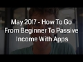 May 2017 - How To Go From Beginner To Passive Income With Apps