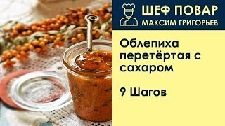 Облепиха перетёртая с сахаром . Рецепт от шеф повара Максима Григорьева