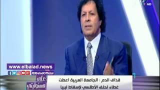 قذاف الدم: ضرب ليبيا كان هدفه إغراق مصر في الفوضى «فيديو»