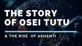The Story of Osei Tutu & The Rise of Ashanti