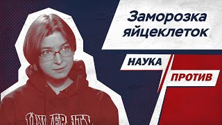 Ася Казанцева против мифов о заморозке яйцеклеток // Наука против