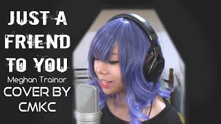 Meghan Trainor - Just A Friend To You (Cover by CMKC)