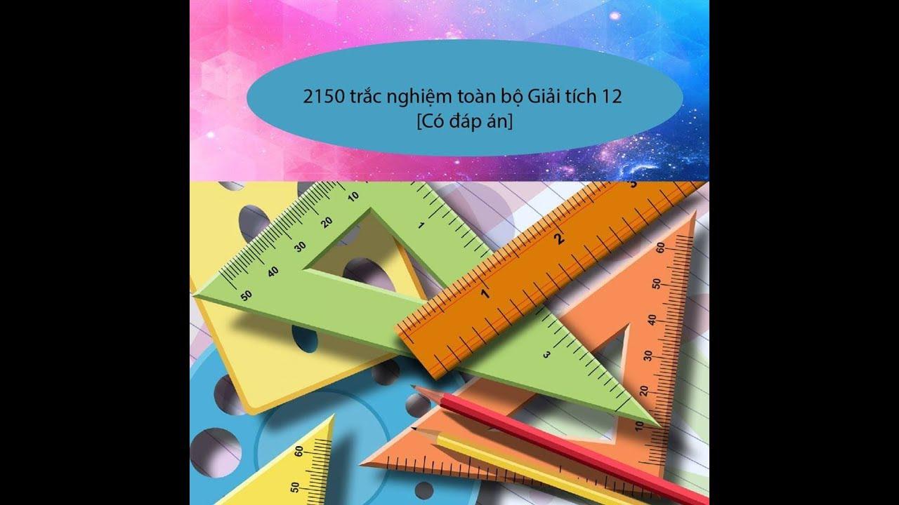 2150 câu trắc nghiệm toàn bộ Giải tích 12 Có đáp án