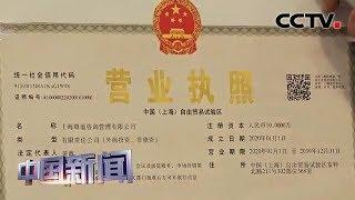 [中国新闻] 中国开放升级新举措集中落地 外商投资法实施 上海发首张营业执照 | CCTV中文国际