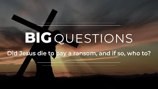 Big Questions Ep 2: Did Jesus die to pay a ransom and if so, to who?