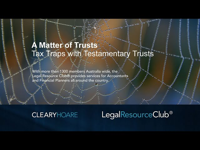 Webinar Series - A Matter of Trusts Part 4: Tax traps and changes to Testamentary Trusts
