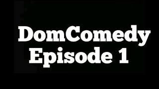 DomComedy Episode 1