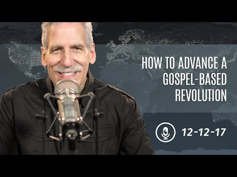 Line of Fire, 12-12-17: How to Advance a Gospel-Based Revolution