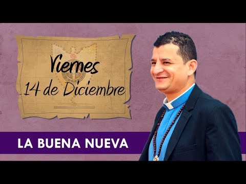 Viernes 14 de Diciembre (La Buena Nueva) - Padre Bernardo Moncada